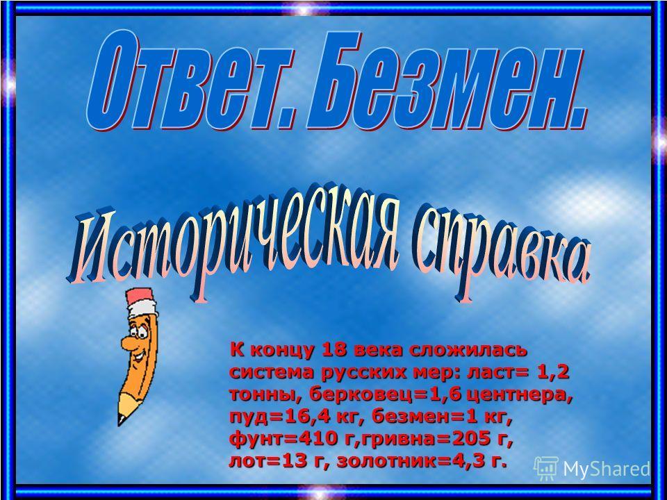 К концу 18 века сложилась система русских мер: ласт= 1,2 тонны, берковец=1,6 центнера, пуд=16,4 кг, безмен=1 кг, фунт=410 г,гривна=205 г, лот=13 г, золотник=4,3 г. К концу 18 века сложилась система русских мер: ласт= 1,2 тонны, берковец=1,6 центнера,