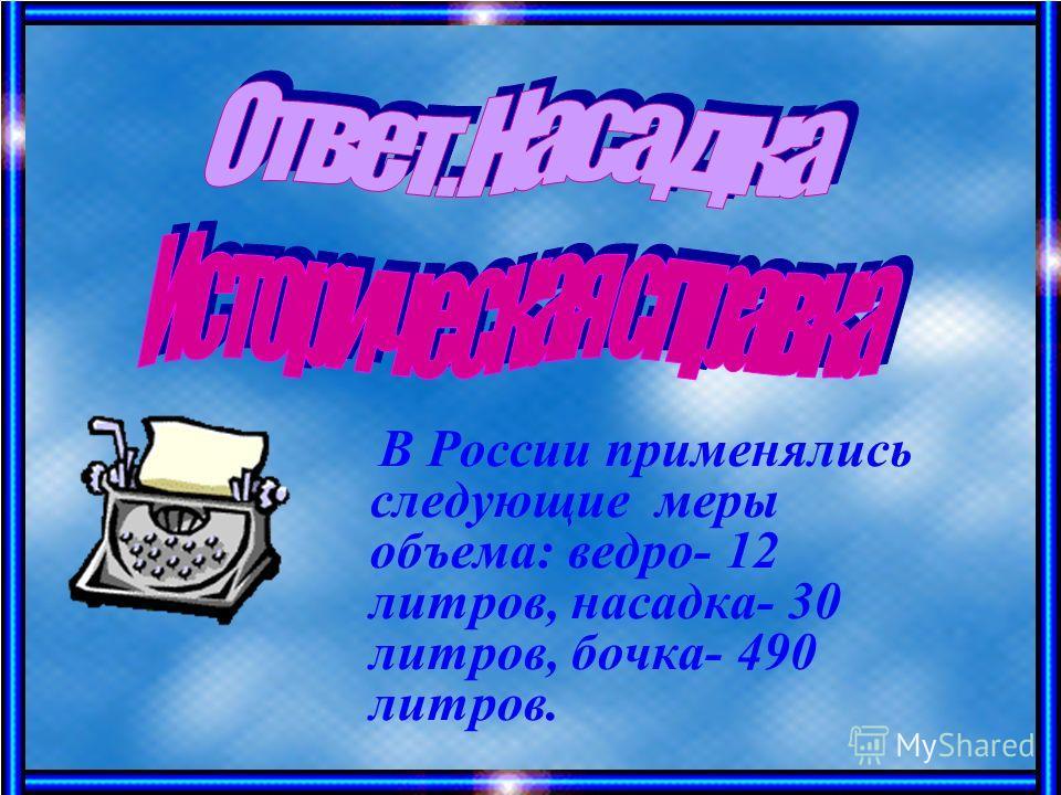 В России применялись следующие меры объема: ведро- 12 литров, насадка- 30 литров, бочка- 490 литров.