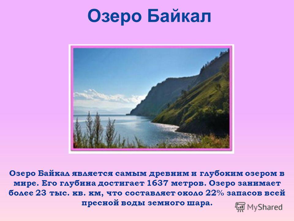 Озеро Байкал Озеро Байкал является самым древним и глубоким озером в мире. Его глубина достигает 1637 метров. Озеро занимает более 23 тыс. кв. км, что составляет около 22% запасов всей пресной воды земного шара.