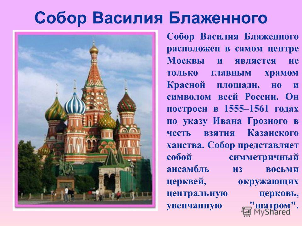 Собор Василия Блаженного Собор Василия Блаженного расположен в самом центре Москвы и является не только главным храмом Красной площади, но и символом всей России. Он построен в 1555–1561 годах по указу Ивана Грозного в честь взятия Казанского ханства
