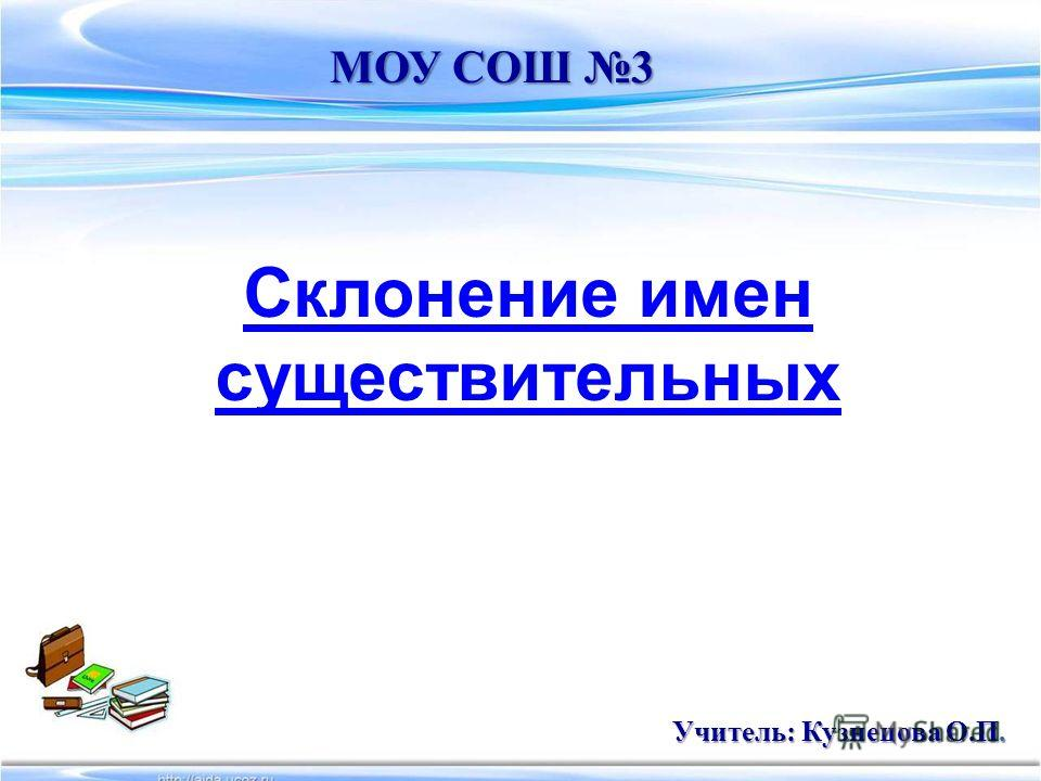 Склонение имен существительных МОУ СОШ 3 Учитель: Кузнецова О.П.
