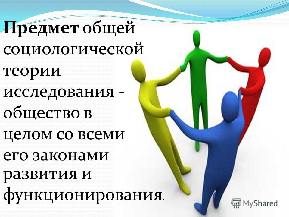 Предмет общей социологической теории исследования - общество в целом со всеми его законами развития и функционирования.