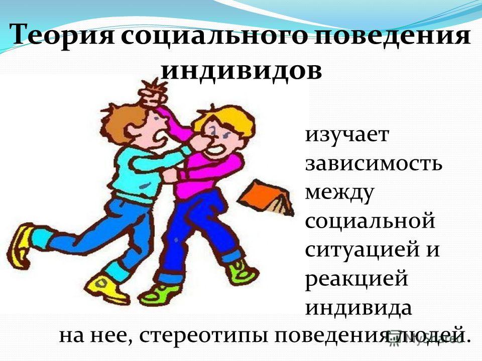 Теория социального поведения индивидов изучает зависимость между социальной ситуацией и реакцией индивида на нее, стереотипы поведения людей.