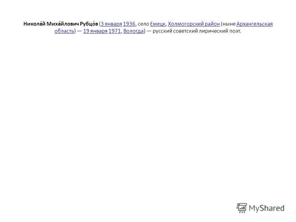 Никола́й Миха́йлович Рубцо́в (3 января 1936, село Емецк, Холмогорский район (ныне Архангельская область) 19 января 1971, Вологда) русский советский лирический поэт.3 января1936ЕмецкХолмогорский районАрхангельская область19 января1971Вологда