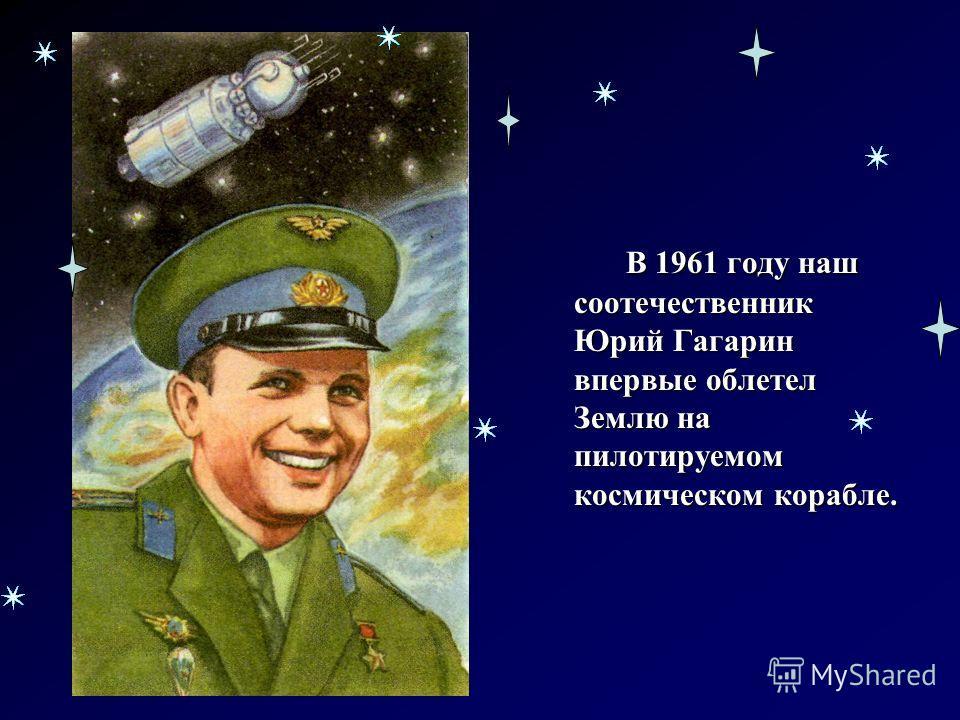 В 1961 году наш соотечественник Юрий Гагарин впервые облетел Землю на пилотируемом космическом корабле.