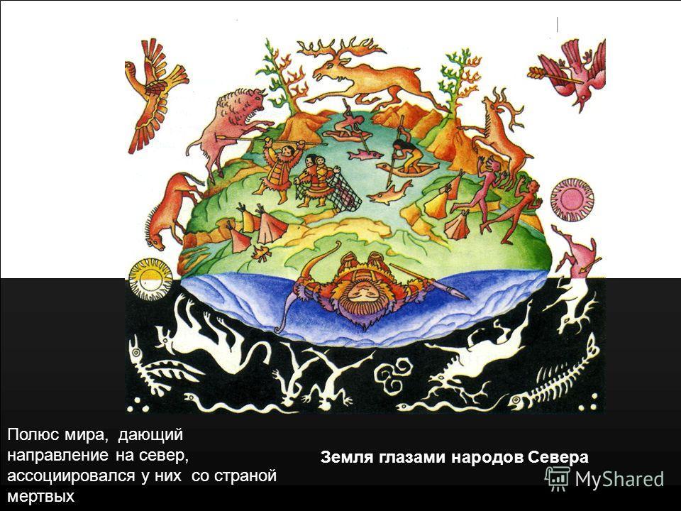Земля глазами народов Севера Полюс мира, дающий направление на север, ассоциировался у них со страной мертвых