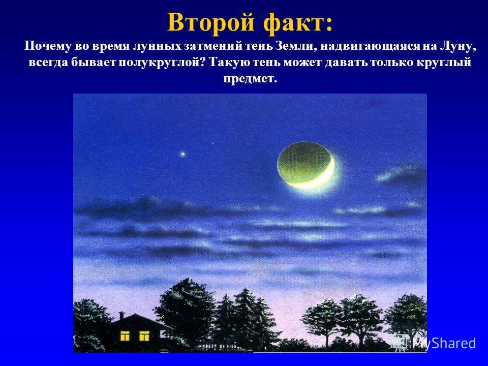 Второй факт: Почему во время лунных затмений тень Земли, надвигающаяся на Луну, всегда бывает полукруглой? Такую тень может давать только круглый предмет.