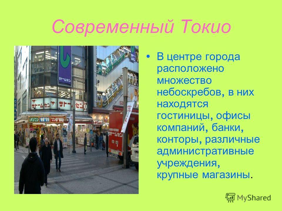Современный Токио В ц ентре г орода расположено множество небоскребов, в н их находятся гостиницы, о фисы компаний, б анки, конторы, р азличные административные учреждения, крупные м агазины.