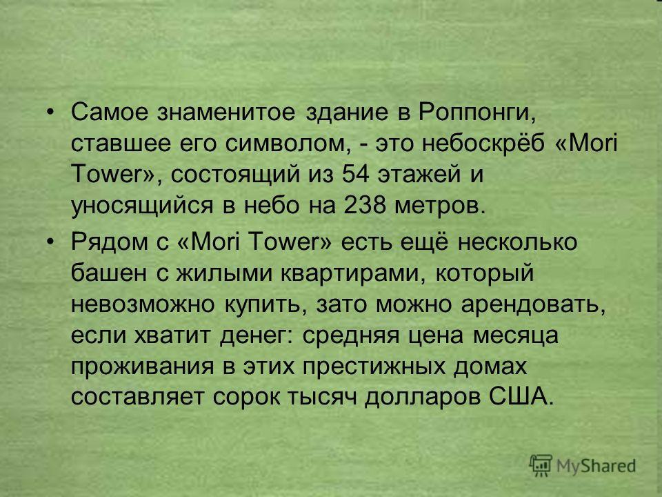 Самое знаменитое здание в Роппонги, ставшее его символом, - это небоскрёб «Mori Tower», состоящий из 54 этажей и уносящийся в небо на 238 метров. Рядом с «Mori Tower» есть ещё несколько башен с жилыми квартирами, который невозможно купить, зато можно