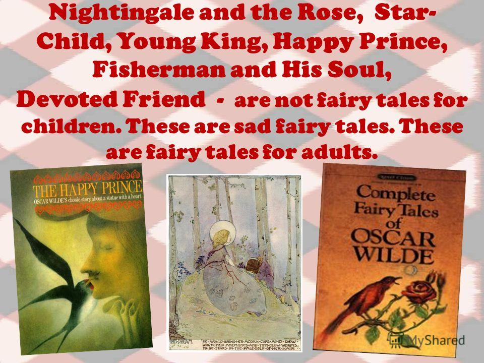 Nightingale and the Rose, Star- Child, Young King, Happy Prince, Fisherman and His Soul, Devoted Friend - are not fairy tales for children. These are sad fairy tales. These are fairy tales for adults.