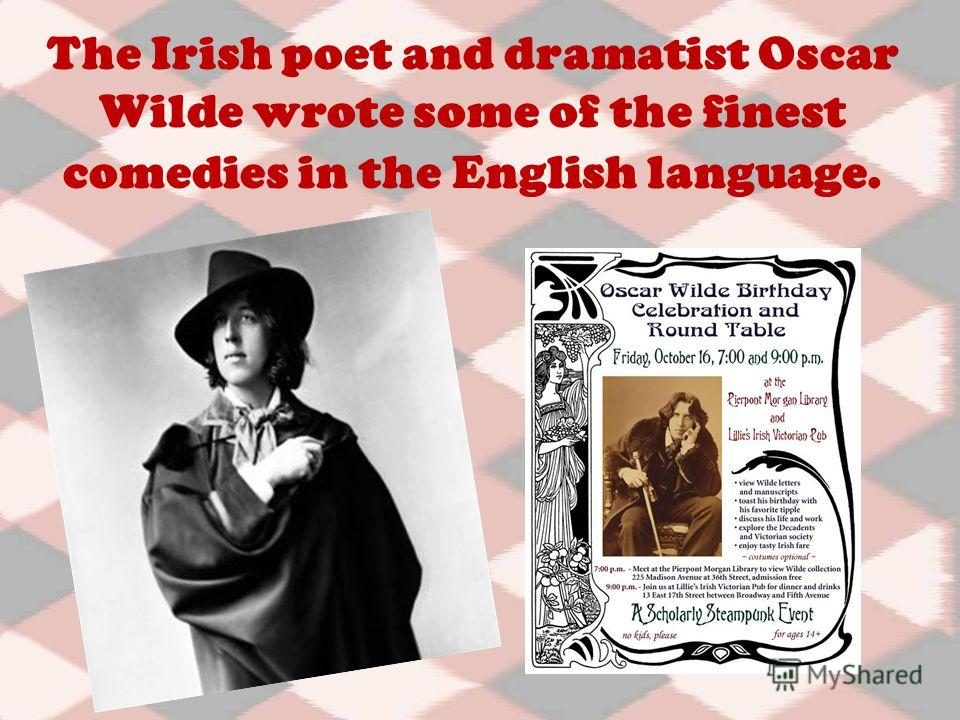 The Irish poet and dramatist Oscar Wilde wrote some of the finest comedies in the English language.