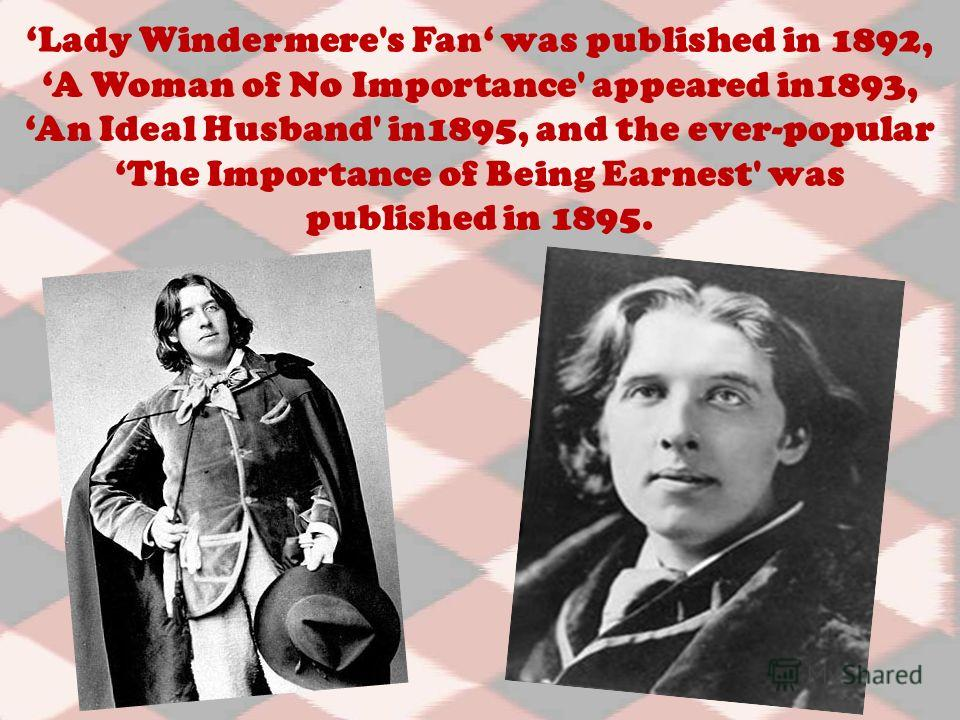 Lady Windermere's Fan was published in 1892, A Woman of No Importance' appeared in1893, An Ideal Husband' in1895, and the ever-popular The Importance of Being Earnest' was published in 1895.