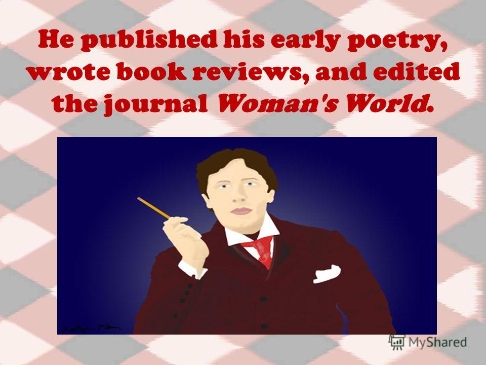 He published his early poetry, wrote book reviews, and edited the journal Woman's World.