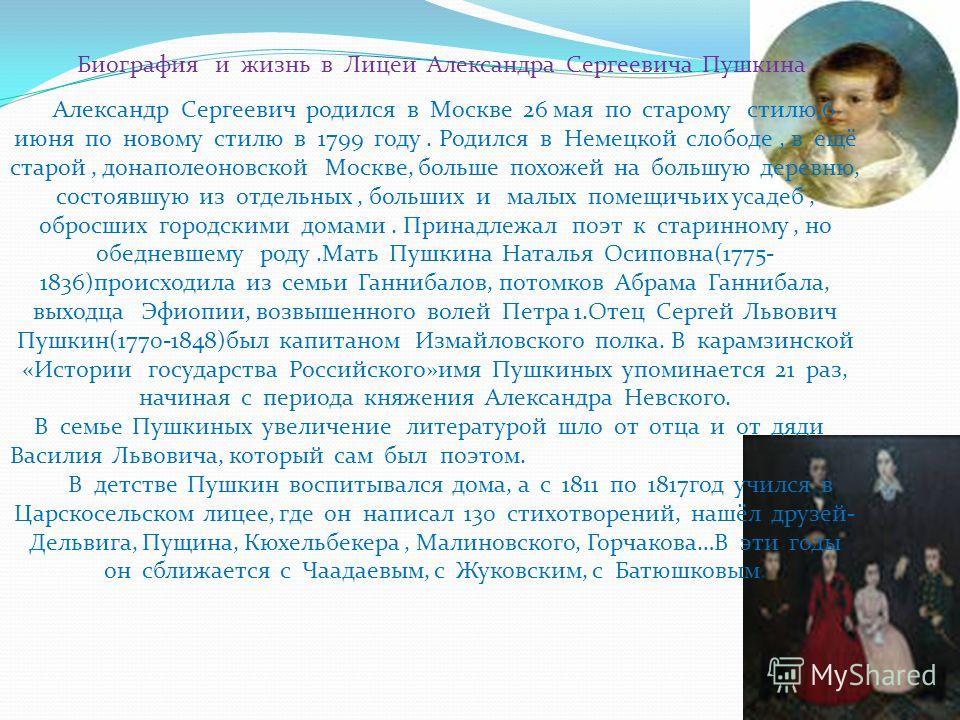 Биография и жизнь в Лицеи Александра Сергеевича Пушкина Александр Сергеевич родился в Москве 26 мая по старому стилю,6 июня по новому стилю в 1799 году. Родился в Немецкой слободе, в ещё старой, донаполеоновской Москве, больше похожей на большую дере