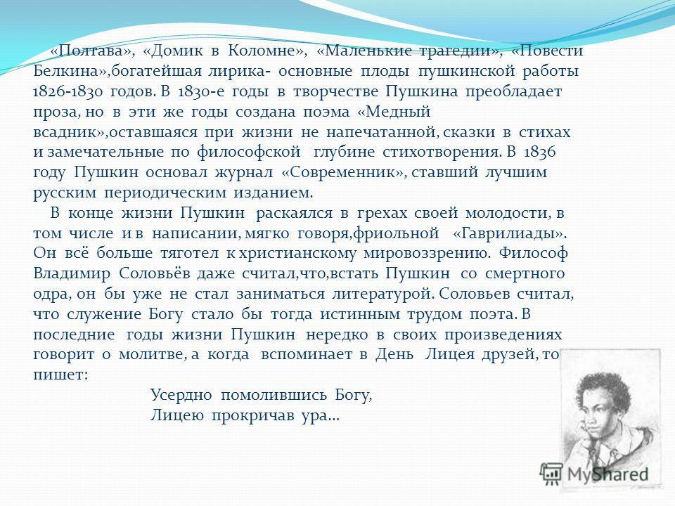 «Полтава», «Домик в Коломне», «Маленькие трагедии», «Повести Белкина»,богатейшая лирика- основные плоды пушкинской работы 1826-1830 годов. В 1830-е годы в творчестве Пушкина преобладает проза, но в эти же годы создана поэма «Медный всадник»,оставшаяс
