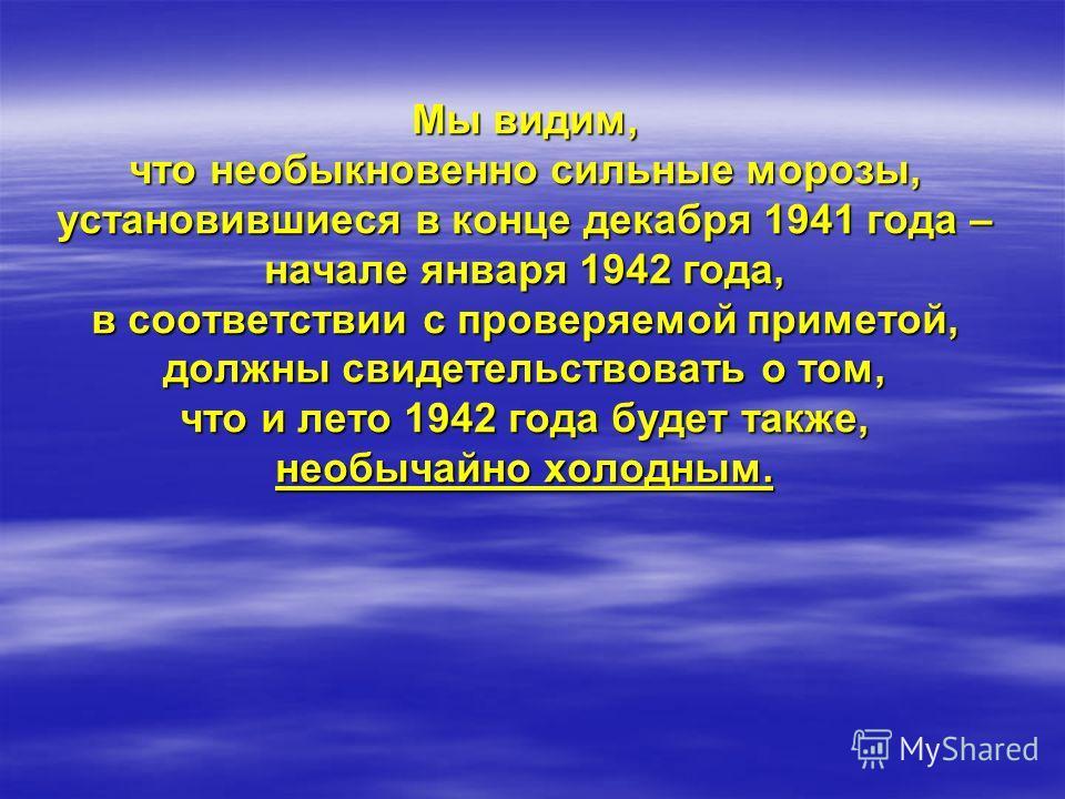 Проверим нашу примету на примере зимы 1941 / 1942 годов: 26 декабря 1941-17,6 26 декабря 1941-17,6 27 декабря 1941-14,2 27 декабря 1941-14,2 28 декабря 1941-19,2 28 декабря 1941-19,2 29 декабря 1941-19,4 29 декабря 1941-19,4 30 декабря 1941-27,4 30 д