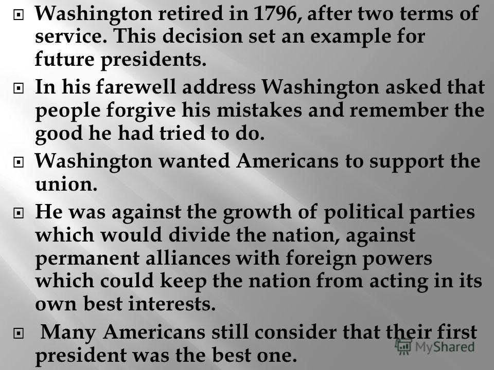 Washington retired in 1796, after two terms of service. This decision set an example for future presidents. In his farewell address Washington asked that people forgive his mistakes and remember the good he had tried to do. Washington wanted American