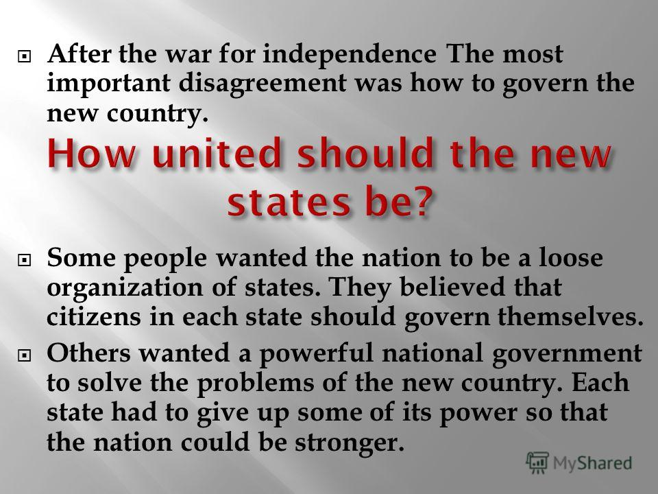 After the war for independence The most important disagreement was how to govern the new country. Some people wanted the nation to be a loose organization of states. They believed that citizens in each state should govern themselves. Others wanted a