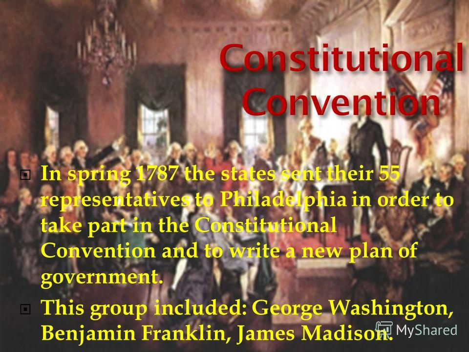 In spring 1787 the states sent their 55 representatives to Philadelphia in order to take part in the Constitutional Convention and to write a new plan of government. This group included: George Washington, Benjamin Franklin, James Madison.