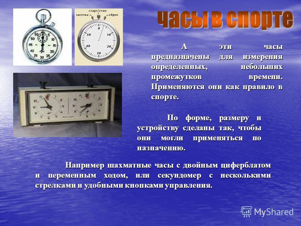 Например шахматные часы с двойным циферблатом и переменным ходом, или секундомер с несколькими стрелками и удобными кнопками управления. По форме, размеру и устройству сделаны так, чтобы они могли применяться по назначению. А эти часы предназначены д