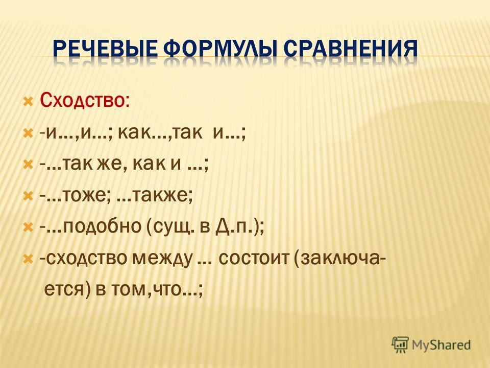 Сходство: -и…,и…; как…,так и…; -…так же, как и …; -…тоже; …также; -…подобно (сущ. в Д.п.); -сходство между … состоит (заключа- ется) в том,что…;