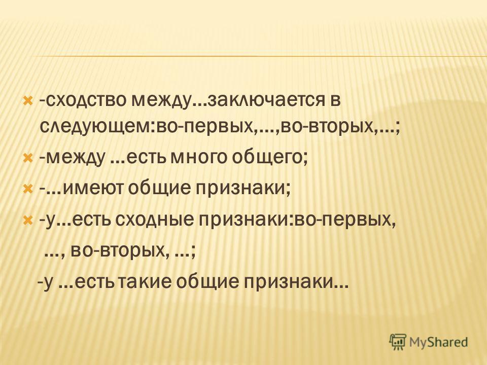 -сходство между…заключается в следующем:во-первых,…,во-вторых,…; -между …есть много общего; -…имеют общие признаки; -у…есть сходные признаки:во-первых, …, во-вторых, …; -у …есть такие общие признаки…