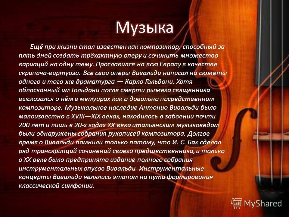 Ещё при жизни стал известен как композитор, способный за пять дней создать трёхактную оперу и сочинить множество вариаций на одну тему. Прославился на всю Европу в качестве скрипача-виртуоза. Все свои оперы Вивальди написал на сюжеты одного и того же