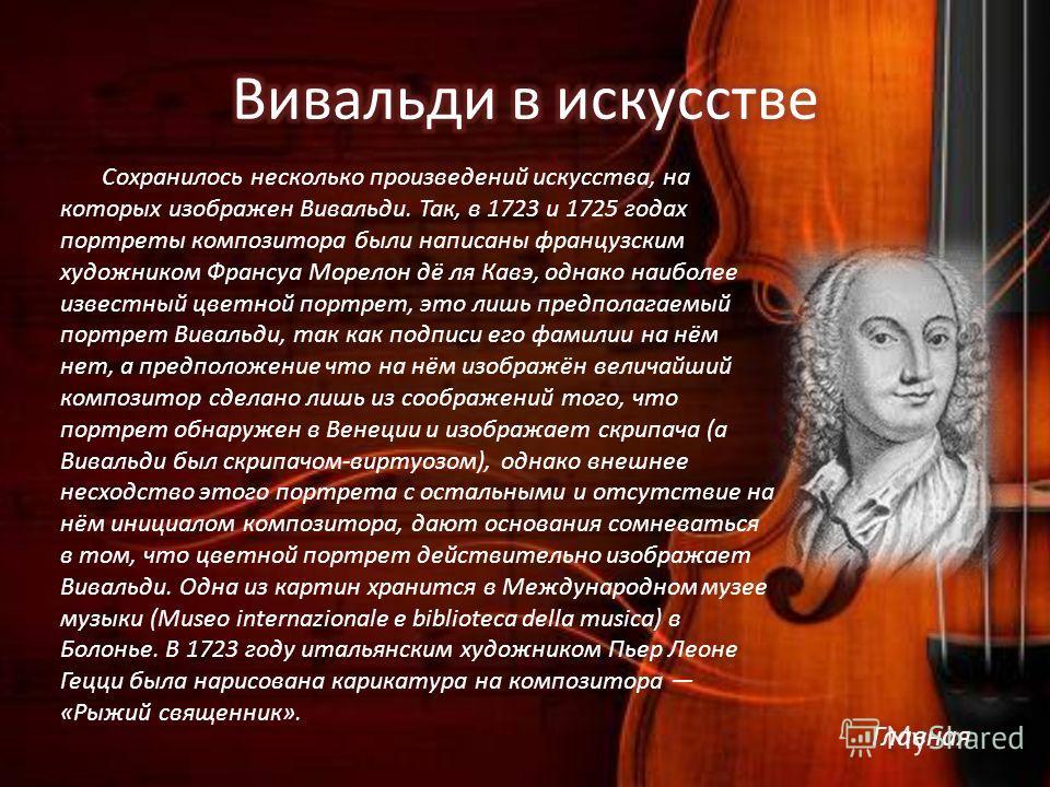 Сохранилось несколько произведений искусства, на которых изображен Вивальди. Так, в 1723 и 1725 годах портреты композитора были написаны французским художником Франсуа Морелон дё ля Кавэ, однако наиболее известный цветной портрет, это лишь предполага