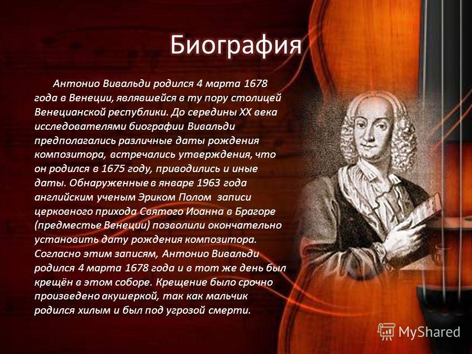 Антонио Вивальди родился 4 марта 1678 года в Венеции, являвшейся в ту пору столицей Венецианской республики. До середины XX века исследователями биографии Вивальди предполагались различные даты рождения композитора, встречались утверждения, что он ро