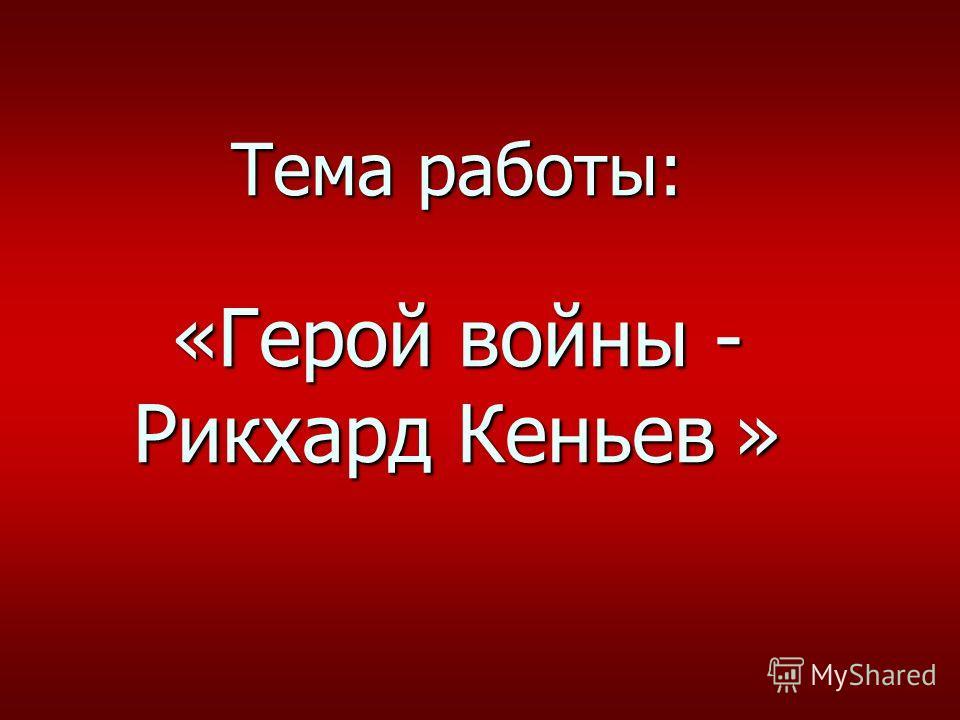 Тема работы: «Герой войны - Рикхард Кеньев »