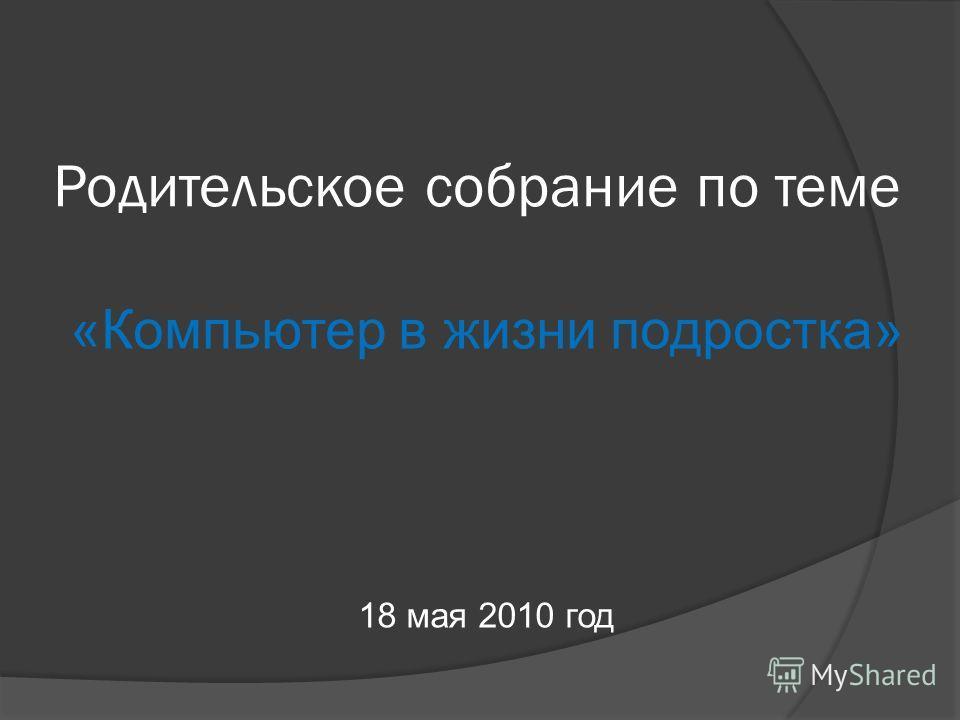 Родительское собрание по теме «Компьютер в жизни подростка» 18 мая 2010 год