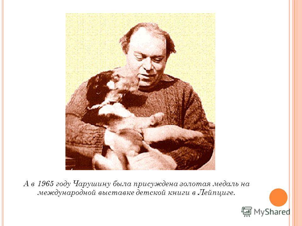 А в 1965 году Чарушину была присуждена золотая медаль на международной выставке детской книги в Лейпциге.