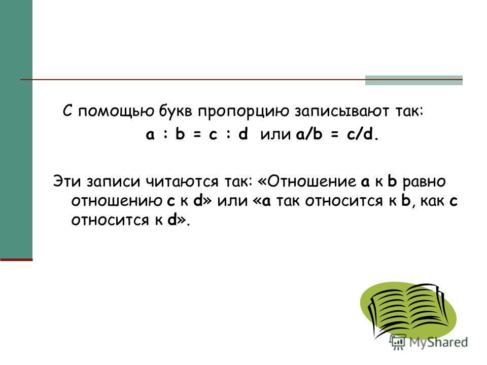 С помощью букв пропорцию записывают так: a : b = c : d или a/b = c/d. Эти записи читаются так: «Отношение а к b равно отношению с к d» или «а так относится к b, как с относится к d».