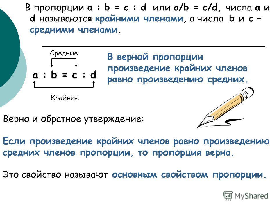 Верно и обратное утверждение: Если произведение крайних членов равно произведению средних членов пропорции, то пропорция верна. Это свойство называют основным свойством пропорции. В пропорции a : b = c : d или a/b = c/d, числа a и d называются крайни