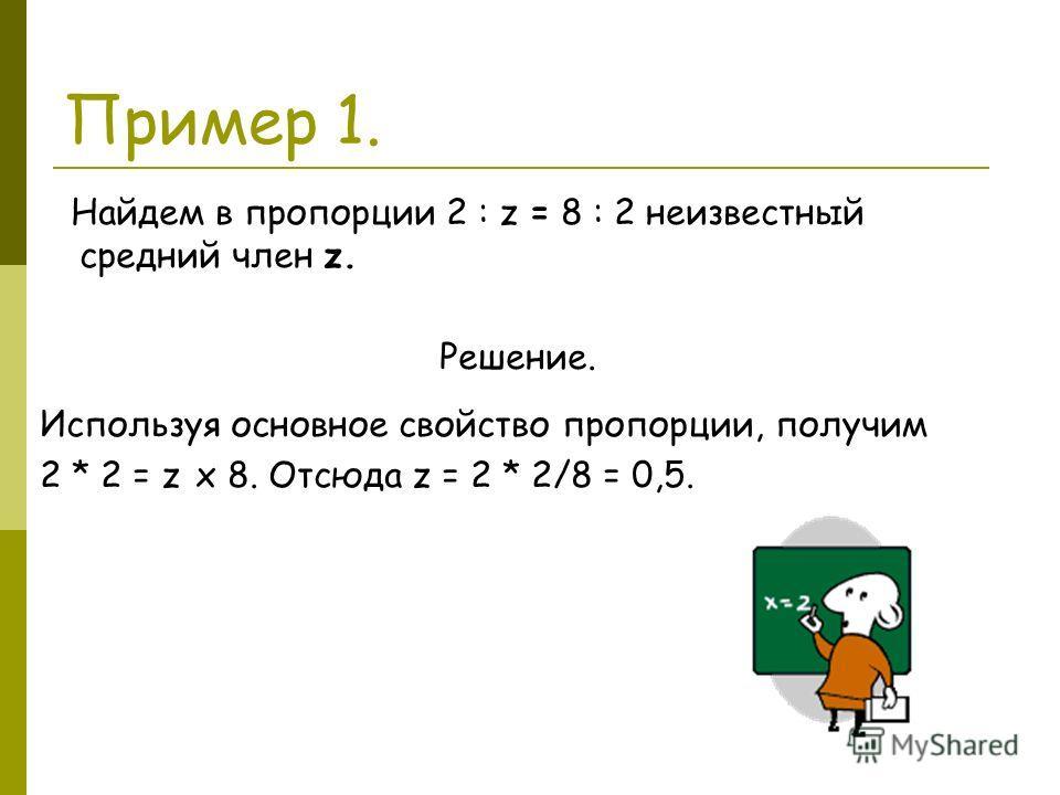 Пример 1. Найдем в пропорции 2 : z = 8 : 2 неизвестный средний член z. Решение.. Используя основное свойство пропорции, получим 2 * 2 = z х 8. Отсюда z = 2 * 2/8 = 0,5.