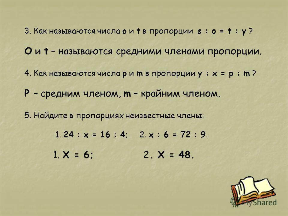 3. Как называются числа o и t в пропорции s : o = t : y ? О и t – называются средними членами пропорции. 4. Как называются числа p и m в пропорции y : x = p : m ? P – средним членом, m – крайним членом. 5. Найдите в пропорциях неизвестные члены: 1. 2