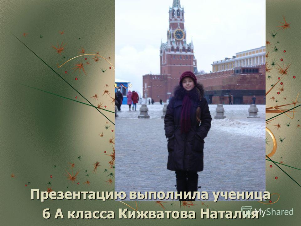 Презентацию выполнила ученица 6 А класса Кижватова Наталия