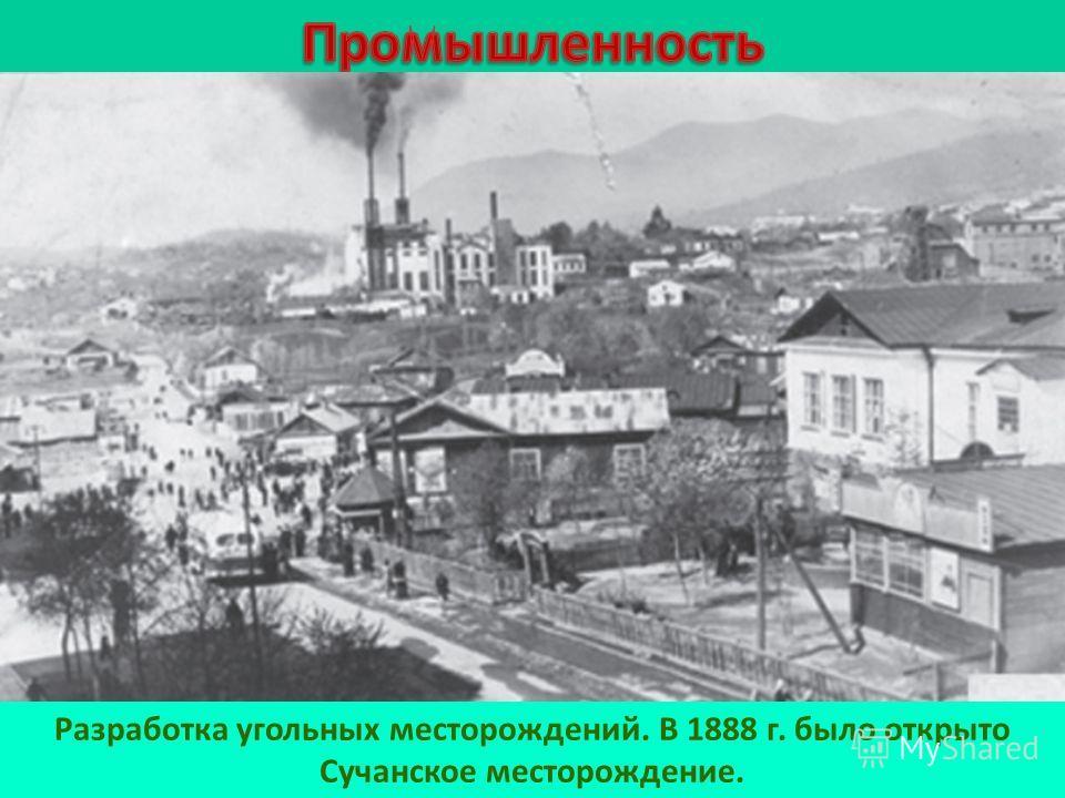 Разработка угольных месторождений. В 1888 г. было открыто Сучанское месторождение.