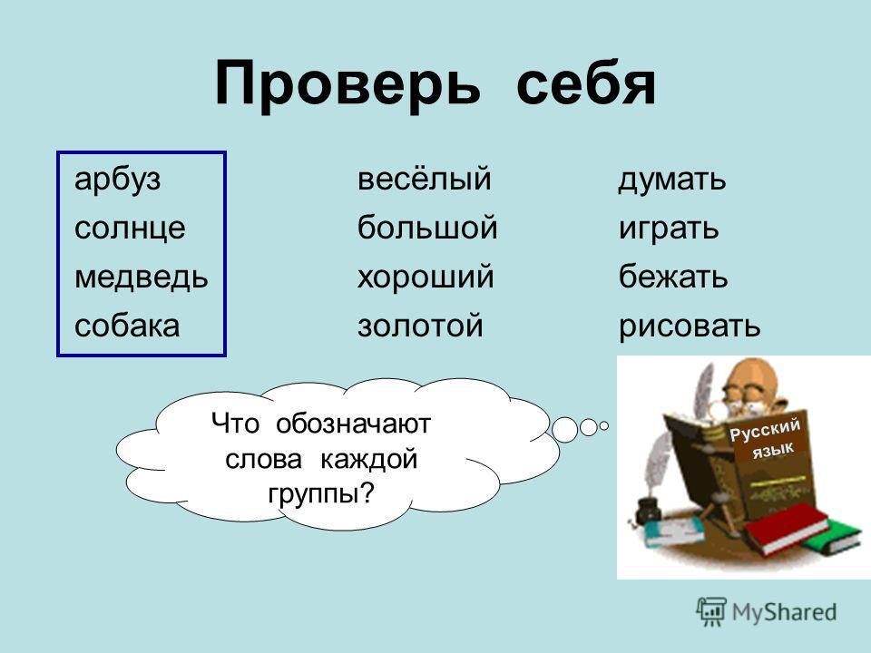 Проверь себя арбуз солнце медведь собака весёлый большой хороший золотой думать играть бежать рисовать Русский язык Что обозначают слова каждой группы?