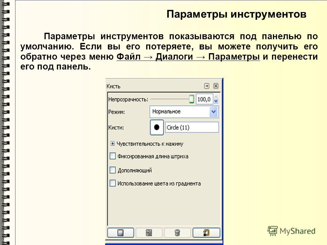 Параметры инструментов Параметры инструментов показываются под панелью по умолчанию. Если вы его потеряете, вы можете получить его обратно через меню Файл Диалоги Параметры и перенести его под панель.