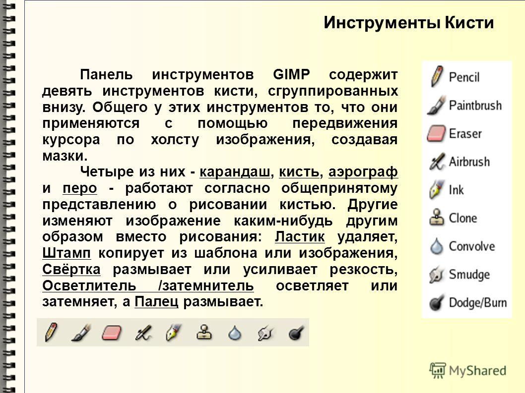 Инструменты Кисти Панель инструментов GIMP содержит девять инструментов кисти, сгруппированных внизу. Общего у этих инструментов то, что они применяются с помощью передвижения курсора по холсту изображения, создавая мазки. Четыре из них - карандаш, к
