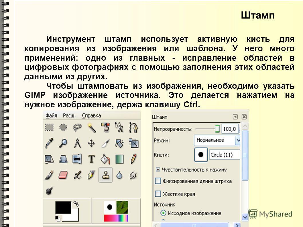 Инструмент штамп использует активную кисть для копирования из изображения или шаблона. У него много применений: одно из главных - исправление областей в цифровых фотографиях с помощью заполнения этих областей данными из других. Чтобы штамповать из из