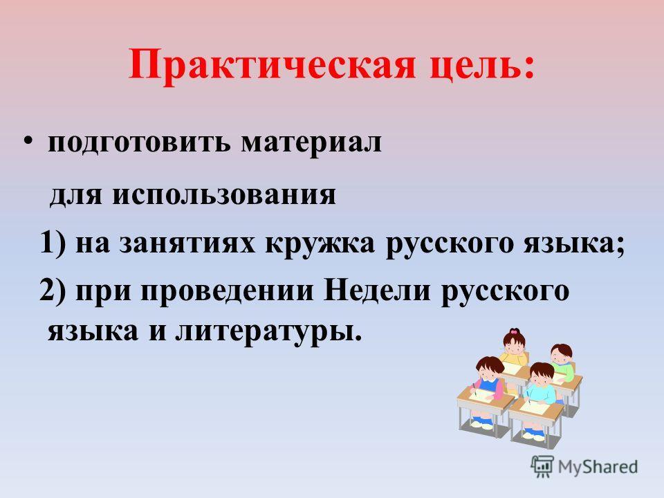 Практическая цель: подготовить материал для использования 1) на занятиях кружка русского языка; 2) при проведении Недели русского языка и литературы.