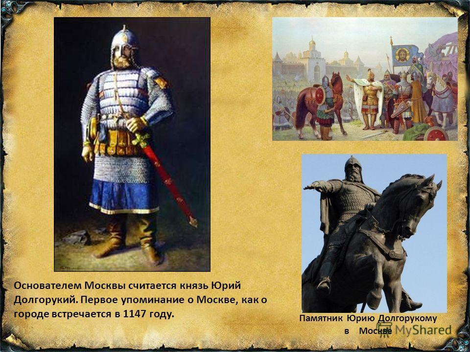 Памятник Юрию Долгорукому в Москве Основателем Москвы считается князь Юрий Долгорукий. Первое упоминание о Москве, как о городе встречается в 1147 году.