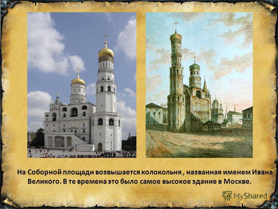 На Соборной площади возвышается колокольня, названная именем Ивана Великого. В те времена это было самое высокое здание в Москве.