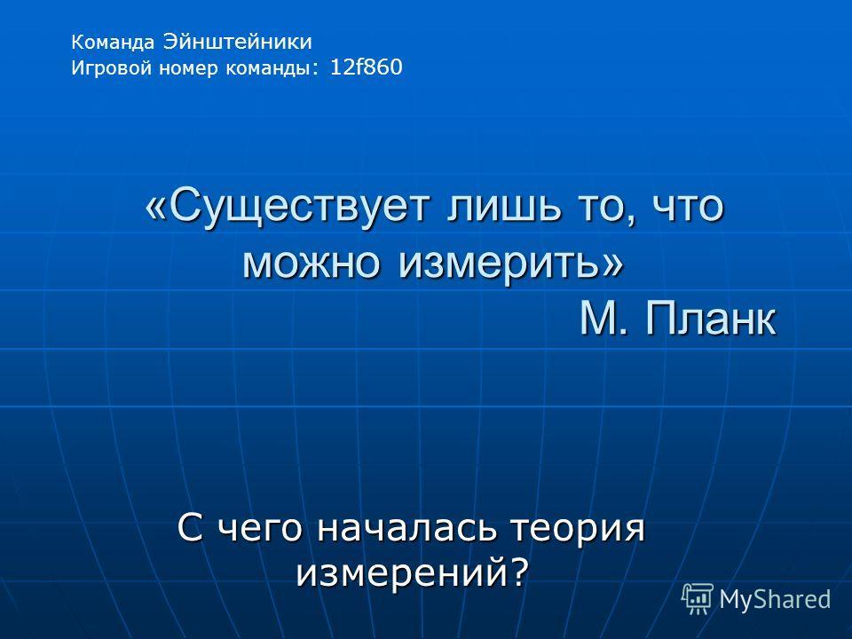«Существует лишь то, что можно измерить» М. Планк С чего началась теория измерений? Команда Эйнштейники Игровой номер команды : 12f860