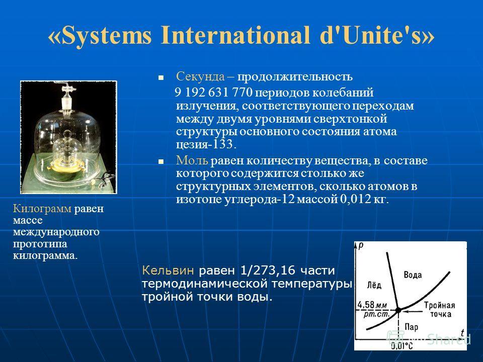 «Systems International d'Unite's» Секунда – продолжительность 9 192 631 770 периодов колебаний излучения, соответствующего переходам между двумя уровнями сверхтонкой структуры основного состояния атома цезия-133. Моль равен количеству вещества, в сос