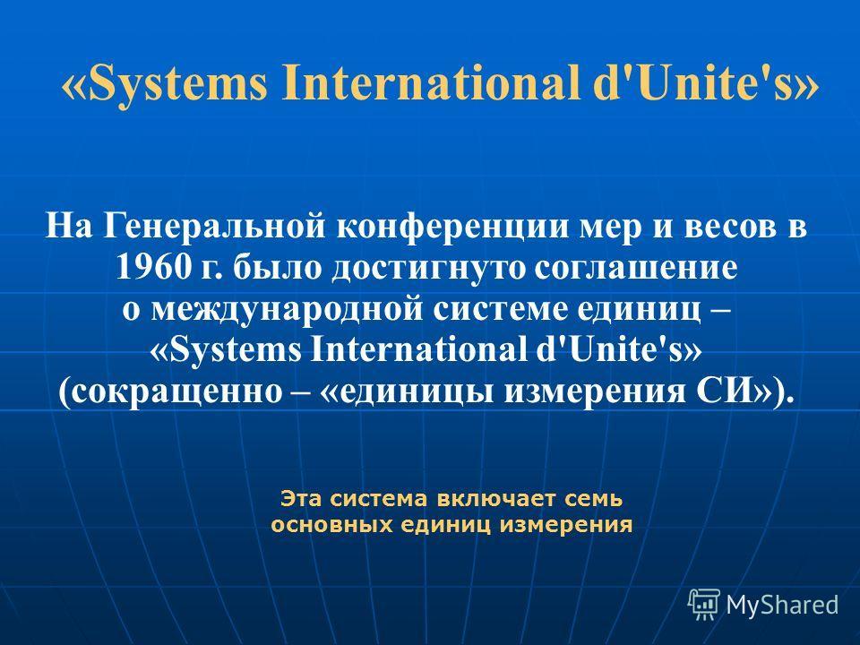 «Systems International d'Unite's» На Генеральной конференции мер и весов в 1960 г. было достигнуто соглашение о международной системе единиц – «Systems International d'Unite's» (сокращенно – «единицы измерения СИ»). Эта система включает семь основных