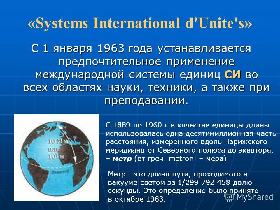 «Systems International d'Unite's» С 1 января 1963 года устанавливается предпочтительное применение международной системы единиц СИ во всех областях науки, техники, а также при преподавании. С 1889 по 1960 г в качестве единицы длины использовалась одн