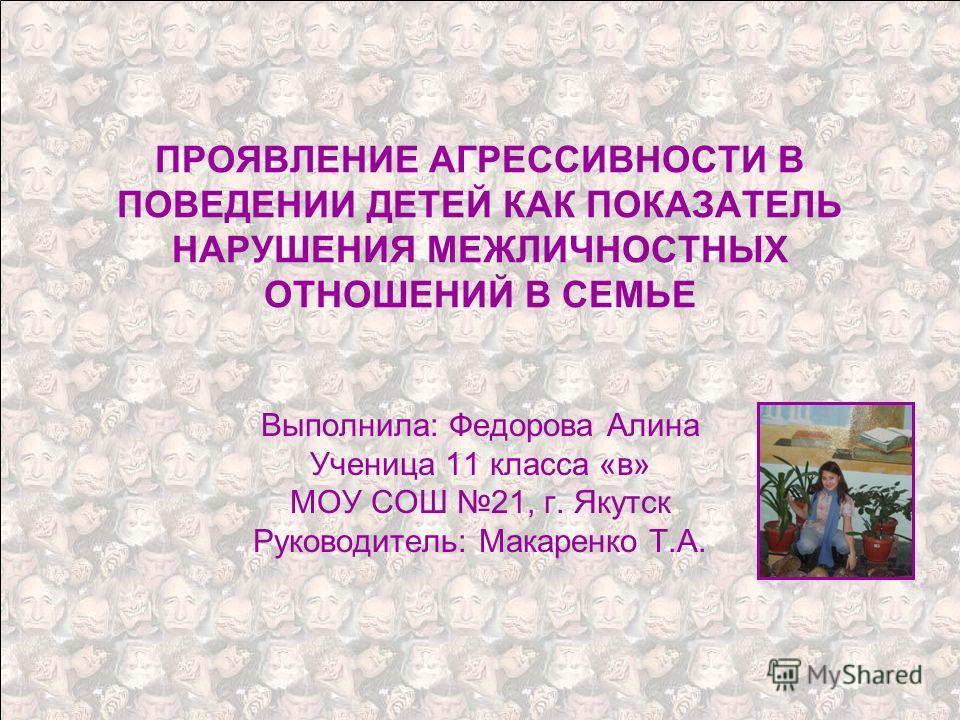 ПРОЯВЛЕНИЕ АГРЕССИВНОСТИ В ПОВЕДЕНИИ ДЕТЕЙ КАК ПОКАЗАТЕЛЬ НАРУШЕНИЯ МЕЖЛИЧНОСТНЫХ ОТНОШЕНИЙ В СЕМЬЕ Выполнила: Федорова Алина Ученица 11 класса «в» МОУ СОШ 21, г. Якутск Руководитель: Макаренко Т.А.